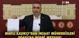 MHPLİ KAŞIKÇI'DAN İNŞAAT MÜHENDİSLERİ ODASI'NA HODRİ MEYDAN!